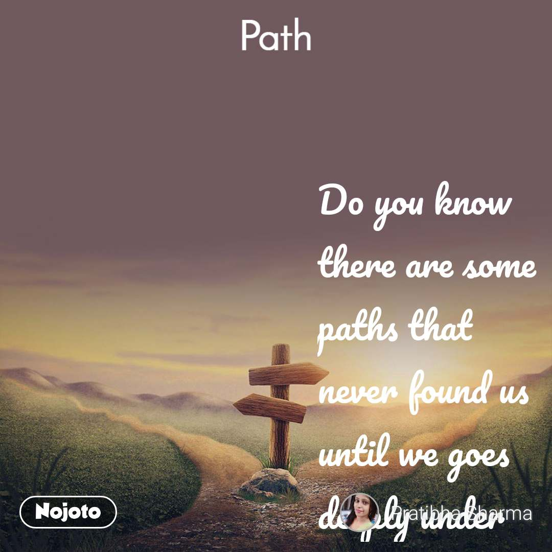 Path   Do you know  there are some paths that never found us  until we goes deeply under those. #likelove