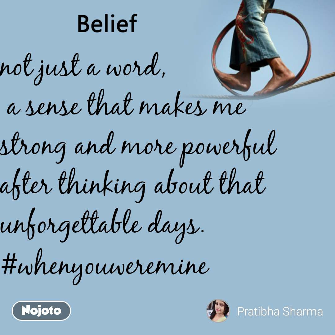 Belief not just a word,  a sense that makes me strong and more powerful after thinking about that unforgettable days. #whenyouweremine