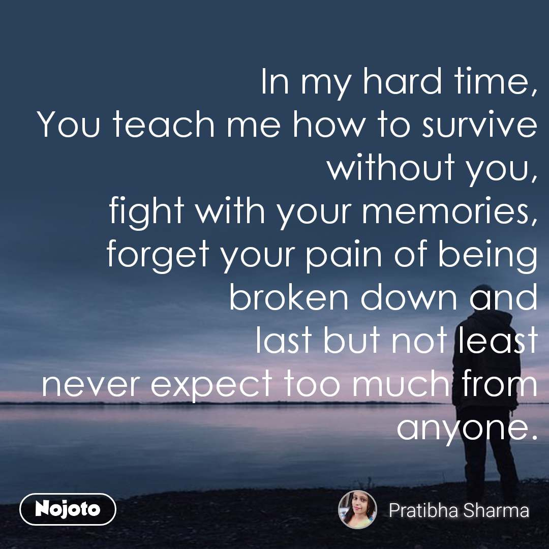 In my hard time, You teach me how to survive without you, fight with your memories, forget your pain of being broken down and last but not least never expect too much from anyone.