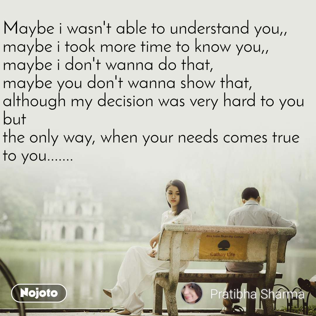 Maybe i wasn't able to understand you,, maybe i took more time to know you,, maybe i don't wanna do that, maybe you don't wanna show that, although my decision was very hard to you but the only way, when your needs comes true to you.......