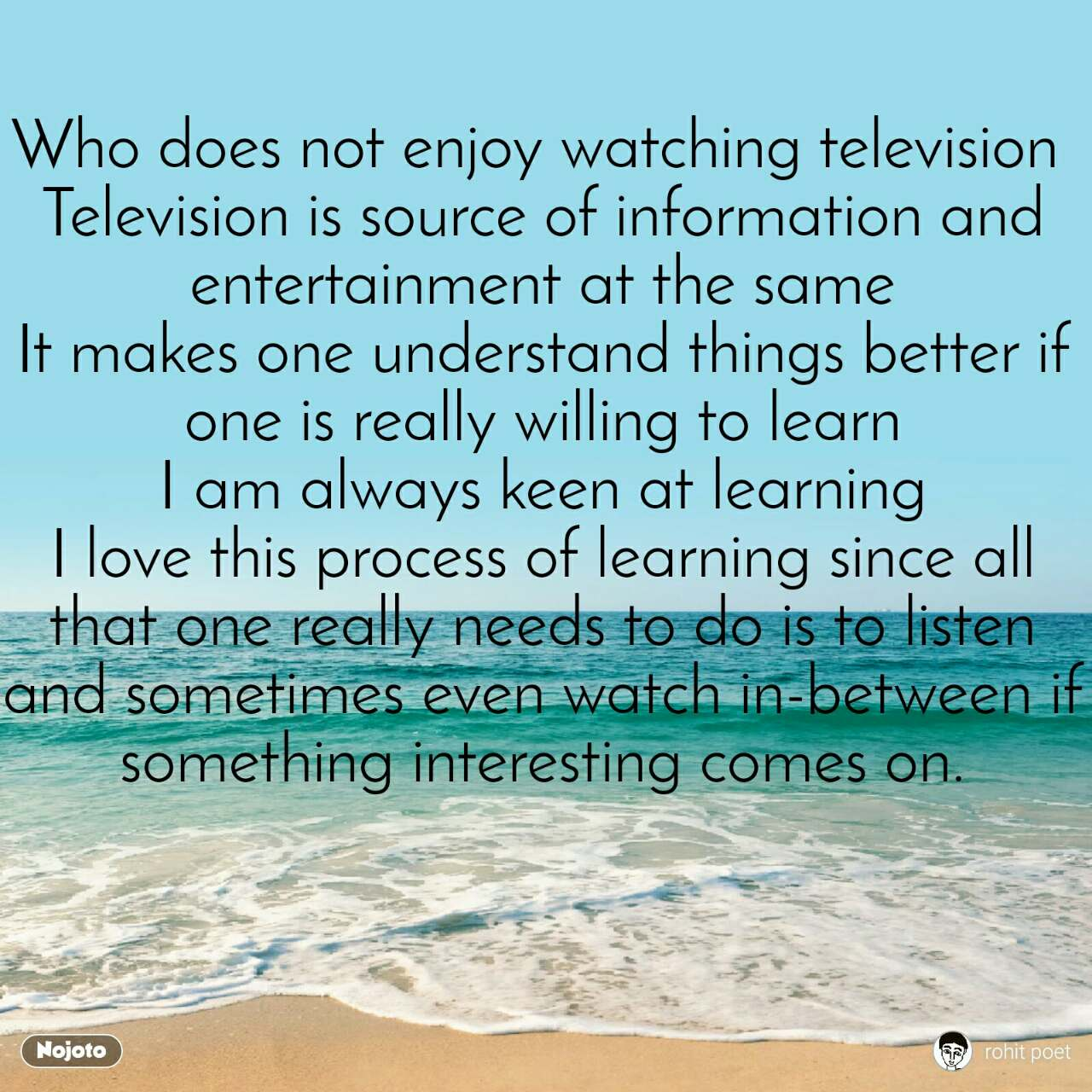 Who does not enjoy watching television  Television is source of information and entertainment at the same It makes one understand things better if one is really willing to learn I am always keen at learning I love this process of learning since all that one really needs to do is to listen and sometimes even watch in-between if something interesting comes on.