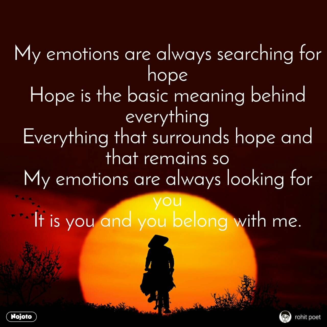 My emotions are always searching for hope Hope is the basic meaning behind everything Everything that surrounds hope and that remains so My emotions are always looking for you It is you and you belong with me.