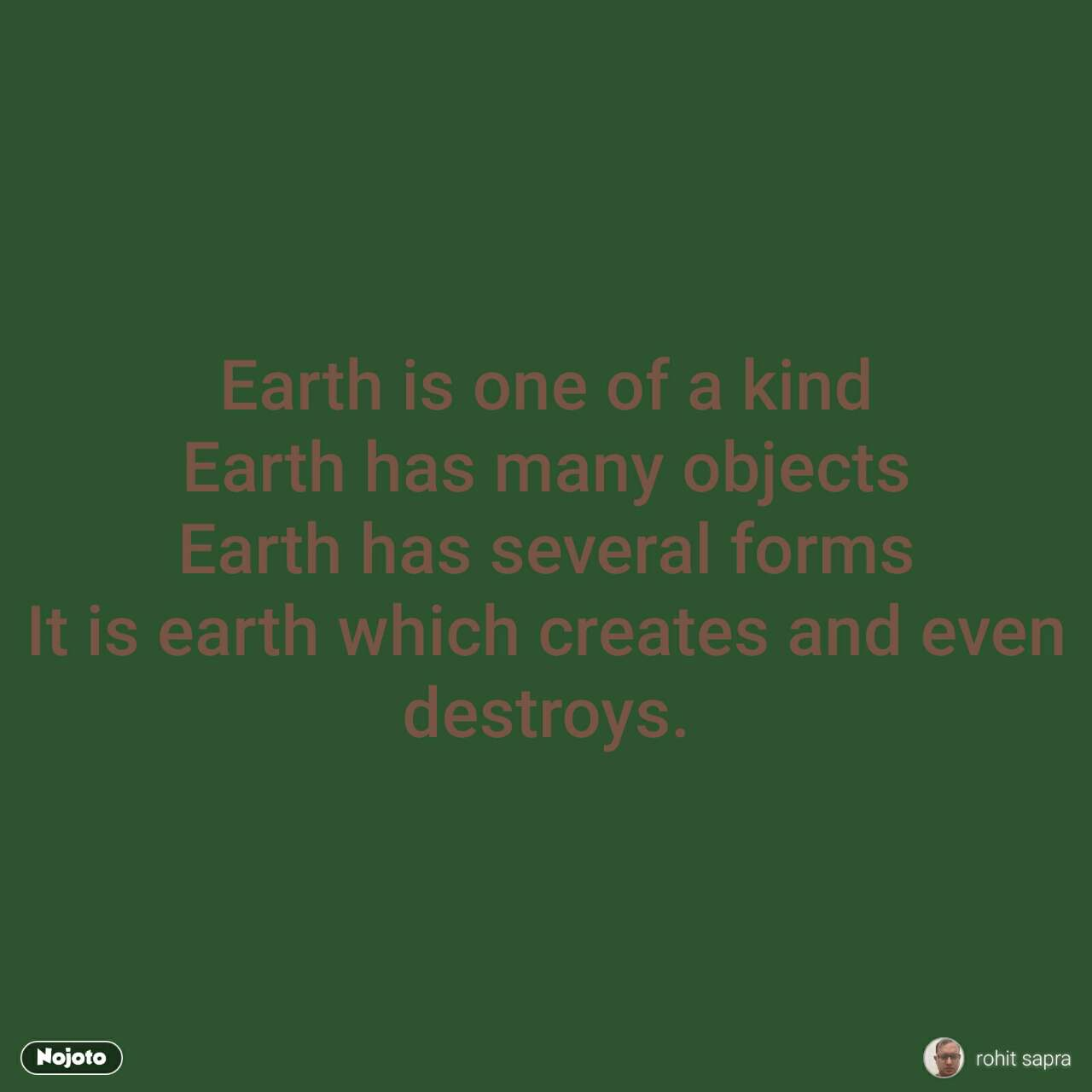 Earth is one of a kind Earth has many objects Earth has several forms It is earth which creates and even destroys.