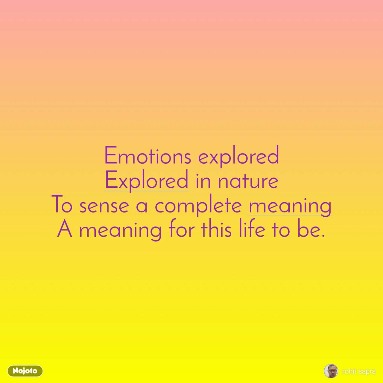 Emotions explored Explored in nature To sense a complete meaning A meaning for this life to be.
