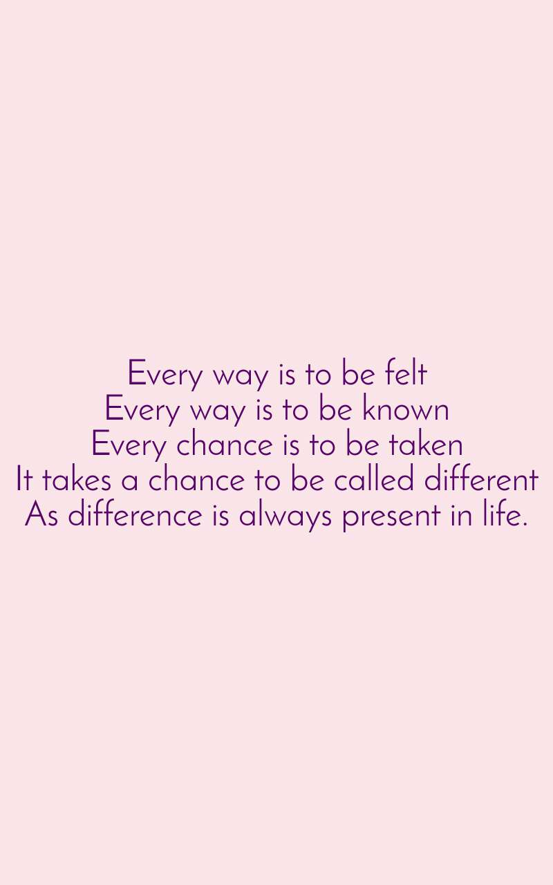 Every way is to be felt Every way is to be known Every chance is to be taken It takes a chance to be called different As difference is always present in life.