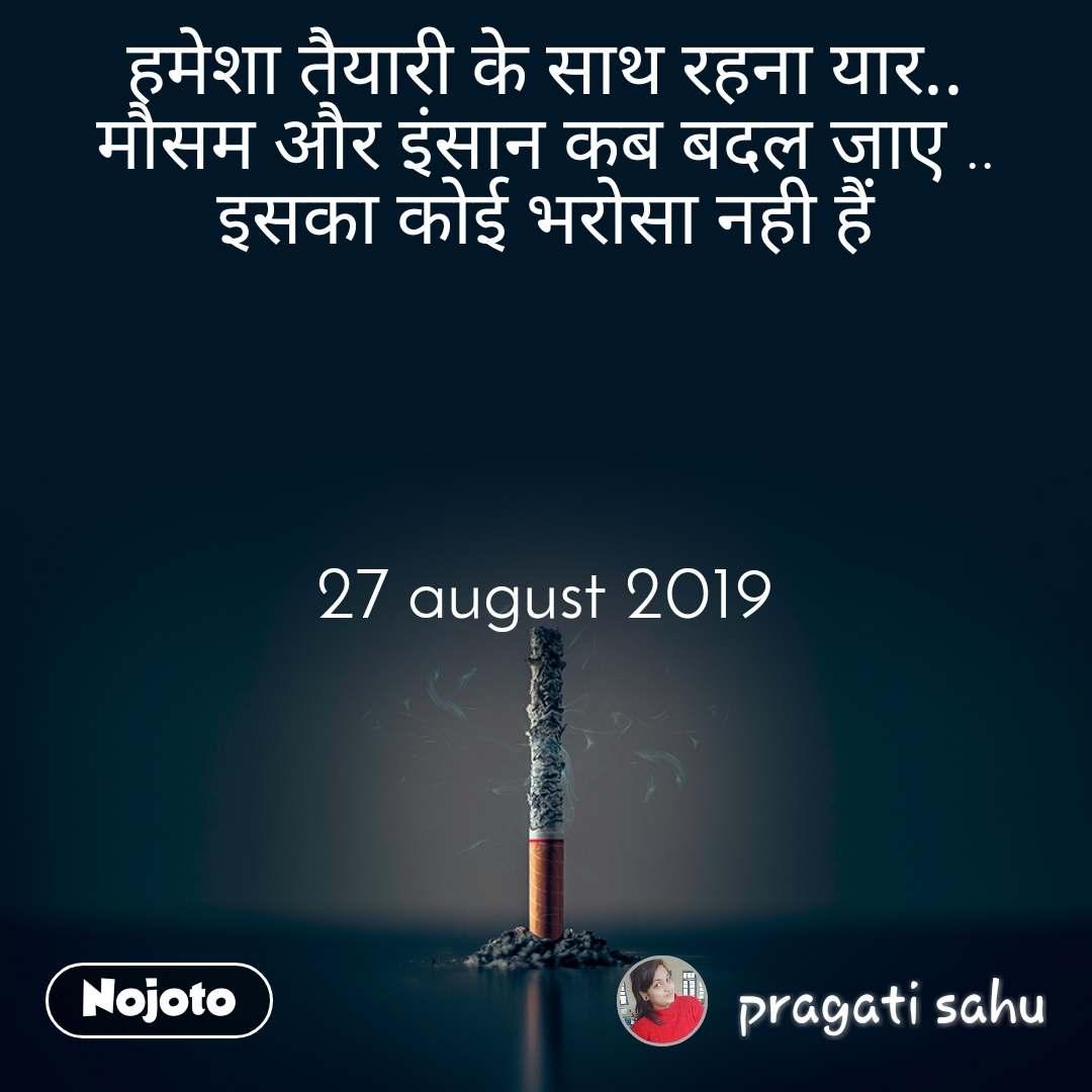 हमेशा तैयारी के साथ रहना यार.. मौसम और इंसान कब बदल जाए .. इसका कोई भरोसा नही हैं     27 august 2019         27
