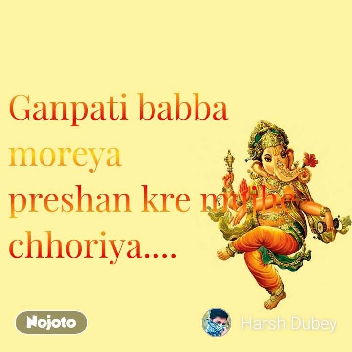 Ganpati babba moreya preshan kre mujhe chhoriya....