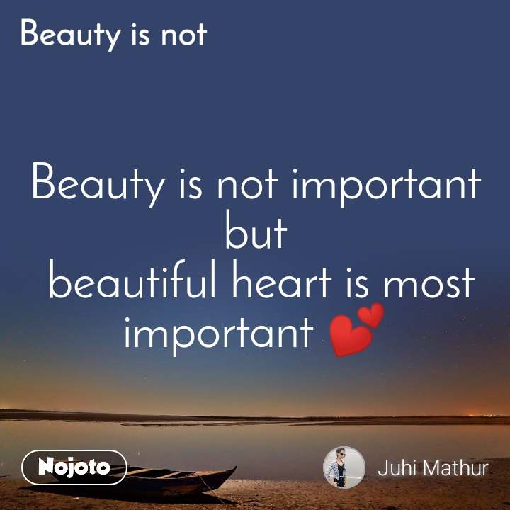 Beauty is not Beauty is not important but  beautiful heart is most important 💕