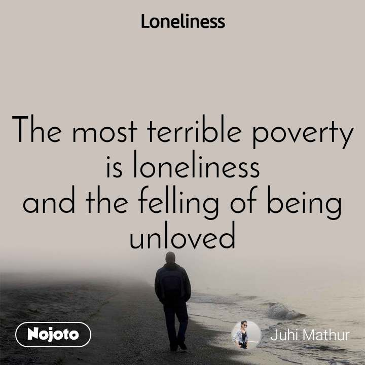 Loneliness The most terrible poverty is loneliness and the felling of being unloved