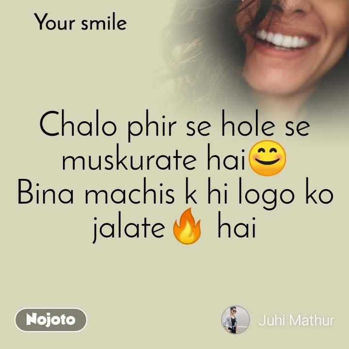 Your smile  Chalo phir se hole se muskurate hai😊 Bina machis k hi logo ko jalate🔥 hai