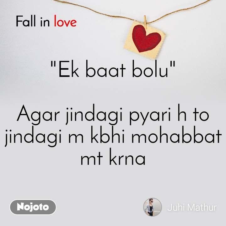 "Fall in love  ""Ek baat bolu""  Agar jindagi pyari h to jindagi m kbhi mohabbat mt krna"
