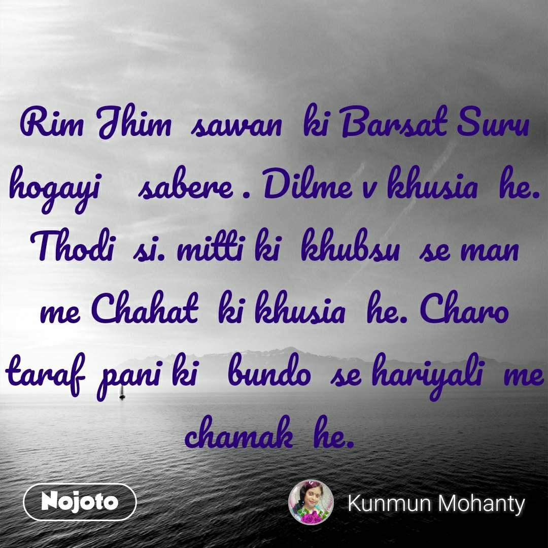 Rim Jhim  sawan  ki Barsat Suru hogayi    sabere . Dilme v khusia  he. Thodi  si. mitti ki  khubsu  se man me Chahat  ki khusia  he. Charo  taraf  pani ki   bundo  se hariyali  me chamak  he.