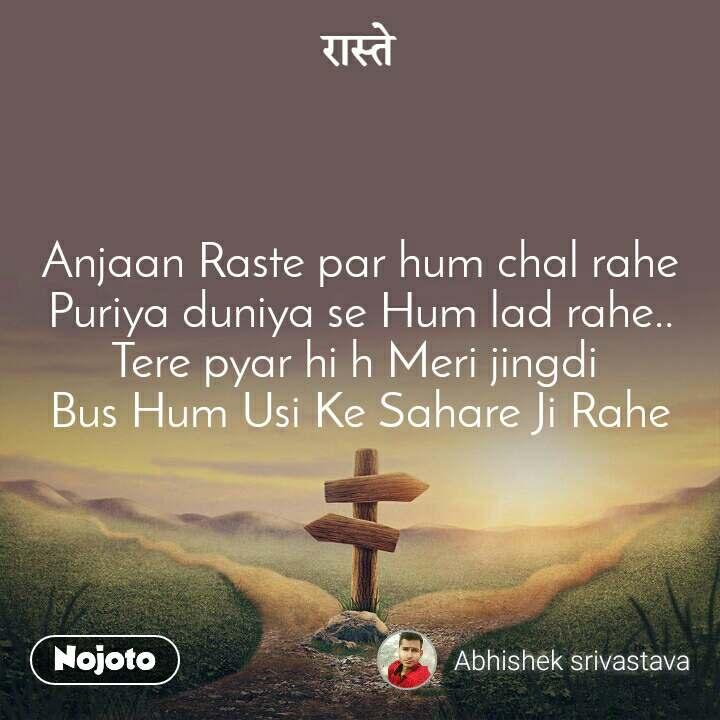 रास्ते Anjaan Raste par hum chal rahe Puriya duniya se Hum lad rahe.. Tere pyar hi h Meri jingdi  Bus Hum Usi Ke Sahare Ji Rahe