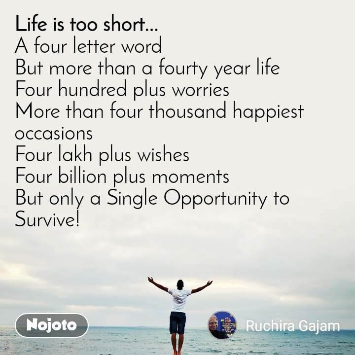 Life is too short.. A four letter word But more than a fourty year life Four hundred plus worries More than four thousand happiest occasions Four lakh plus wishes Four billion plus moments But only a Single Opportunity to Survive!