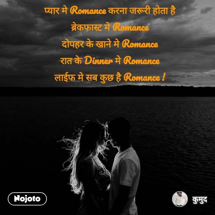 प्यार मे Romance करना जरूरी होता है ब्रेकफास्ट मे Romance दोपहर के खाने मे Romance रात के Dinner मे Romance लाईफ मे सब कुछ है Romance !