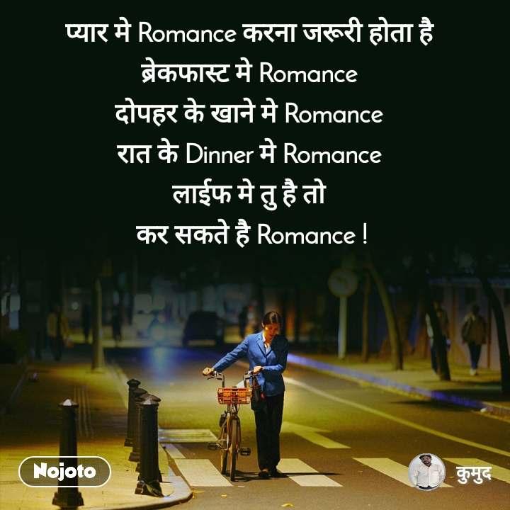 प्यार मे Romance करना जरूरी होता है ब्रेकफास्ट मे Romance दोपहर के खाने मे Romance रात के Dinner मे Romance लाईफ मे तु है तो  कर सकते है Romance !