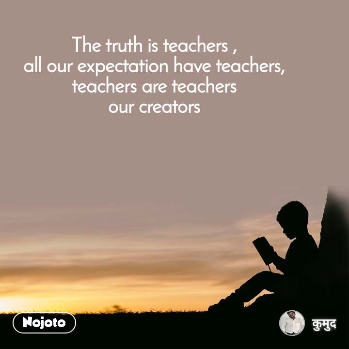 The truth is teachers , all our expectation have teachers, teachers are teachers our creators