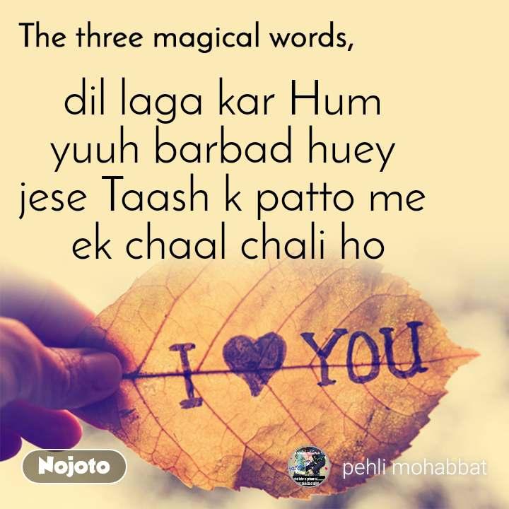 The three magical words dil laga kar Hum  yuuh barbad huey  jese Taash k patto me  ek chaal chali ho
