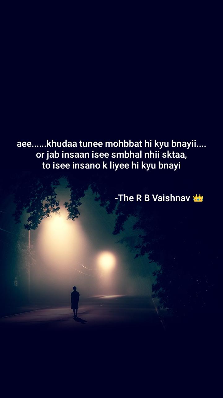 aee......khudaa tunee mohbbat hi kyu bnayii.... or jab insaan isee smbhal nhii sktaa, to isee insano k liyee hi kyu bnayi                                                                        -The R B Vaishnav 👑