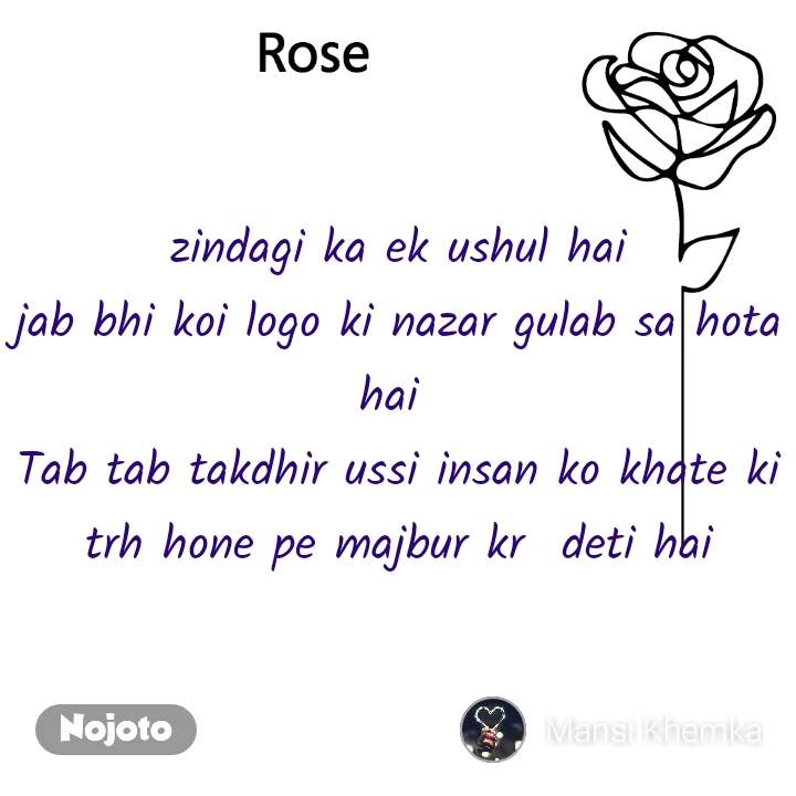 Rose zindagi ka ek ushul hai jab bhi koi logo ki nazar gulab sa hota hai  Tab tab takdhir ussi insan ko khate ki trh hone pe majbur kr  deti hai