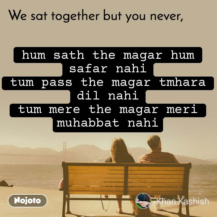 We sat together but you never, hum sath the magar hum safar nahi tum pass the magar tmhara dil nahi tum mere the magar meri muhabbat nahi