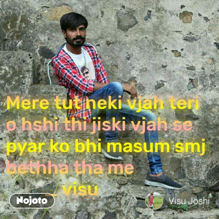 Rose Mere tut neki vjah teri o hshi thi jiski vjah se  pyar ko bhi masum smj bethha tha me           _ visu
