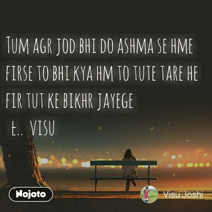 Tum agr jod bhi do ashma se hme firse to bhi kya hm to tute tare he fir tut ke bikhr jayege   ł..  visu