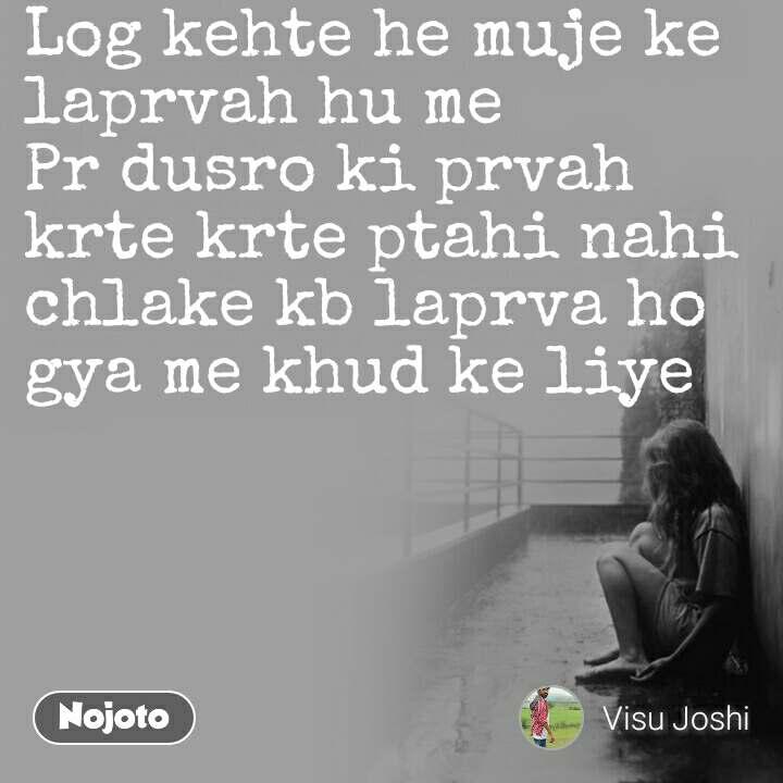 Log kehte he muje ke laprvah hu me Pr dusro ki prvah krte krte ptahi nahi chlake kb laprva ho gya me khud ke liye