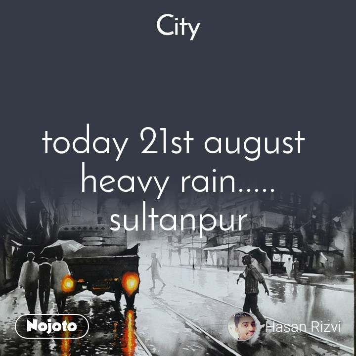 City today 21st august  heavy rain..... sultanpur
