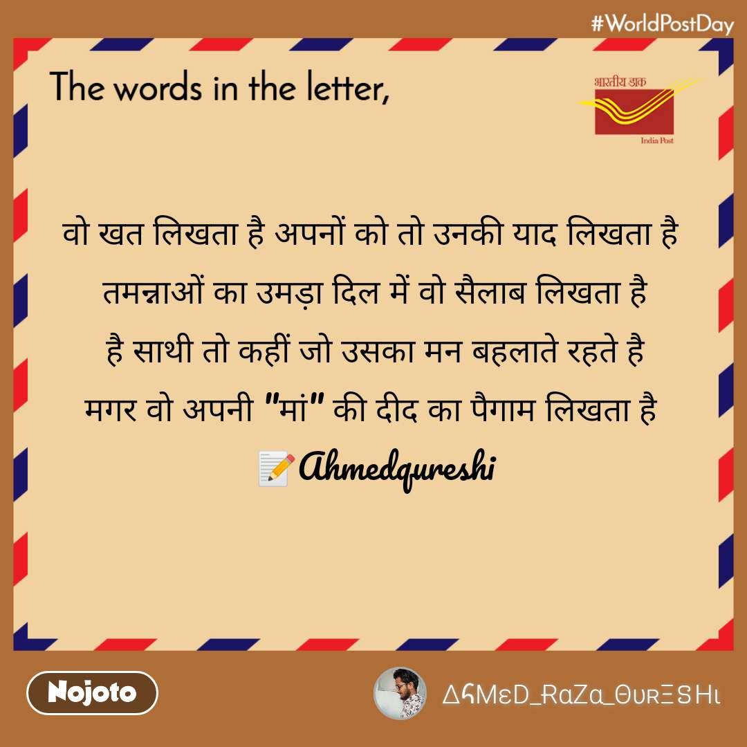 """The words in the letter     वो खत लिखता है अपनों को तो उनकी याद लिखता है  तमन्नाओं का उमड़ा दिल में वो सैलाब लिखता है है साथी तो कहीं जो उसका मन बहलाते रहते है मगर वो अपनी """"मां"""" की दीद का पैगाम लिखता है  📝Ahmedqureshi"""