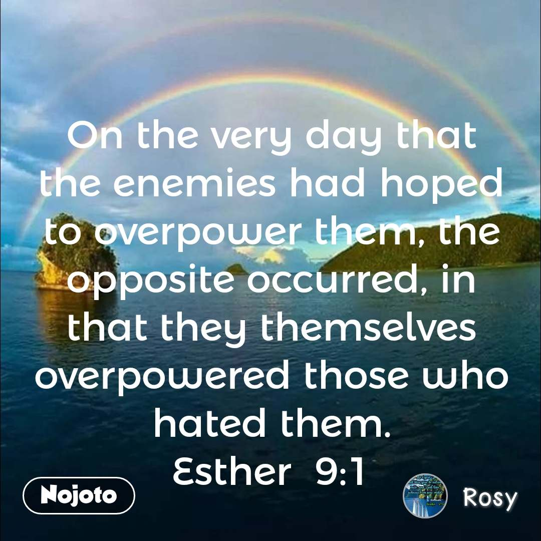 On the very day that the enemies had hoped to overpower them, the opposite occurred, in that they themselves overpowered those who hated them. Esther  9:1