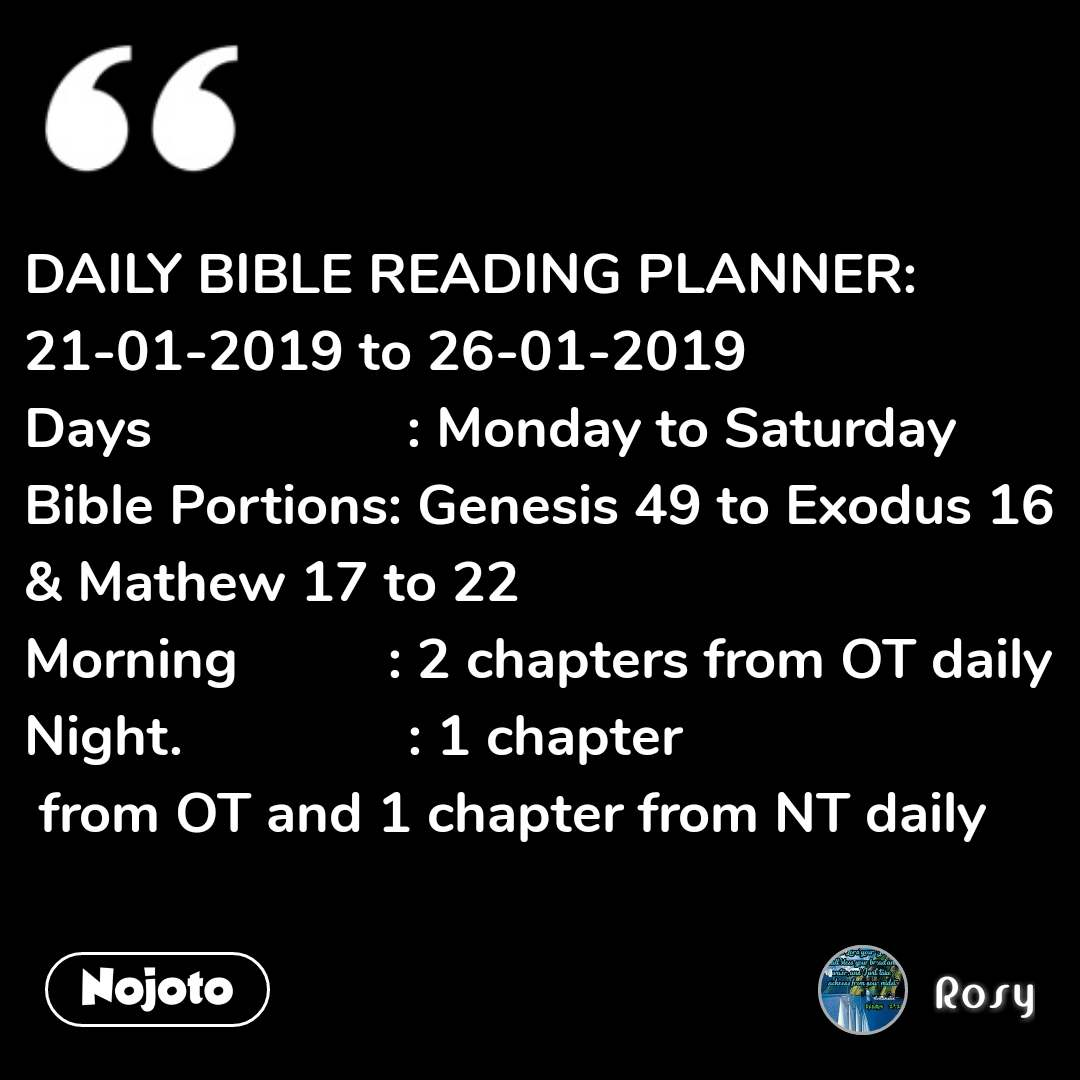 DAILY BIBLE READING PLANNER: 21-01-2019 to 26-01-2019 Days                 : Monday to Saturday Bible Portions: Genesis 49 to Exodus 16 & Mathew 17 to 22 Morning          : 2 chapters from OT daily Night.               : 1 chapter  from OT and 1 chapter from NT daily #NojotoQuote