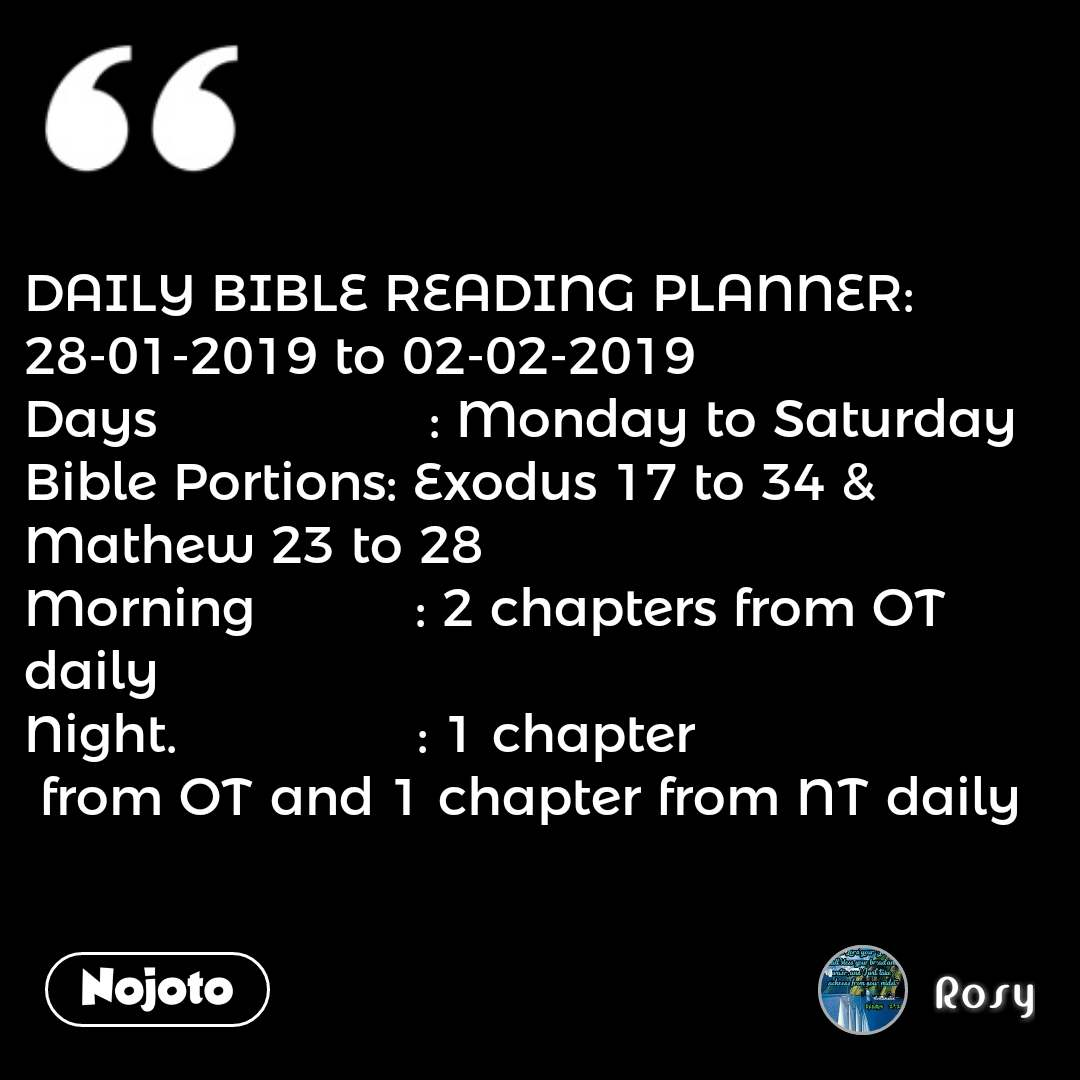 DAILY BIBLE READING PLANNER: 28-01-2019 to 02-02-2019 Days                 : Monday to Saturday Bible Portions: Exodus 17 to 34 & Mathew 23 to 28 Morning          : 2 chapters from OT daily Night.               : 1 chapter  from OT and 1 chapter from NT daily #NojotoQuote