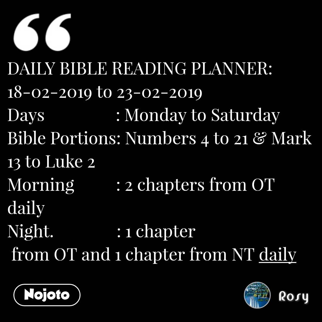 DAILY BIBLE READING PLANNER: 18-02-2019 to 23-02-2019 Days                 : Monday to Saturday Bible Portions: Numbers 4 to 21 & Mark 13 to Luke 2 Morning          : 2 chapters from OT daily Night.               : 1 chapter  from OT and 1 chapter from NT daily #NojotoQuote