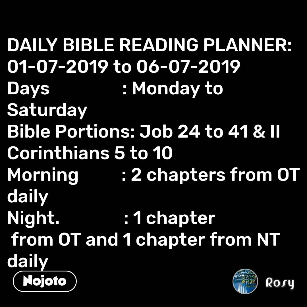 #DearZindagi DAILY BIBLE READING PLANNER: 01-07-2019 to 06-07-2019 Days                 : Monday to Saturday Bible Portions: Job 24 to 41 & II Corinthians 5 to 10 Morning          : 2 chapters from OT daily Night.               : 1 chapter  from OT and 1 chapter from NT daily