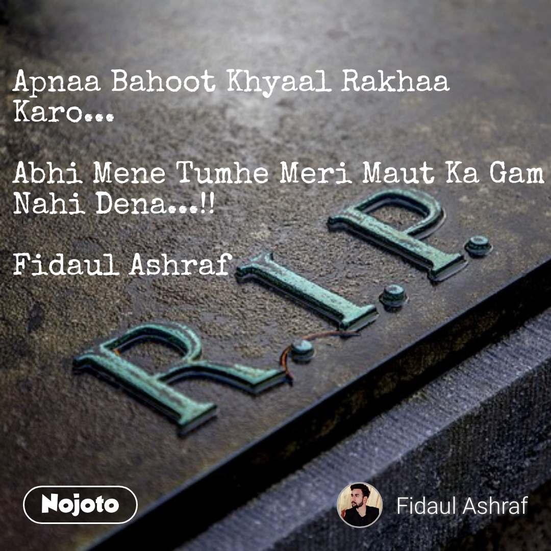Apnaa Bahoot Khyaal Rakhaa Karo...  Abhi Mene Tumhe Meri Maut Ka Gam Nahi Dena...!!  Fidaul Ashraf