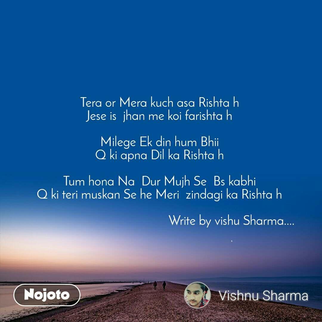 Tera or Mera kuch asa Rishta h  Jese is  jhan me koi farishta h   Milege Ek din hum Bhii  Q ki apna Dil ka Rishta h   Tum hona Na  Dur Mujh Se  Bs kabhi  Q ki teri muskan Se he Meri  zindagi ka Rishta h                                              Write by vishu Sharma....