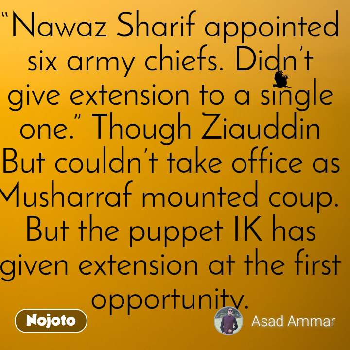 """""""Nawaz Sharif appointed six army chiefs. Didn't give extension to a single one."""" Though Ziauddin But couldn't take office as Musharraf mounted coup.  But the puppet IK has given extension at the first opportunity."""