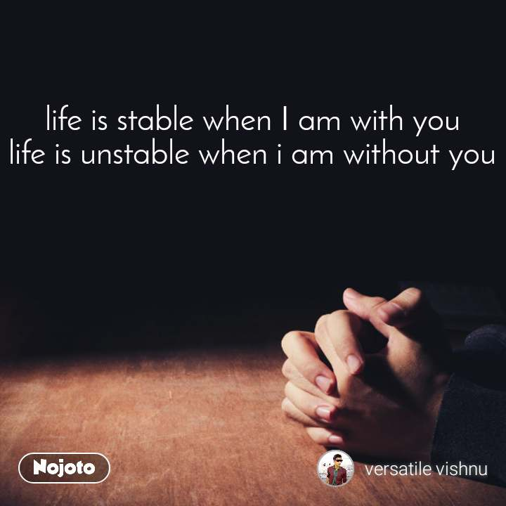 life is stable when I am with you life is unstable when i am without you