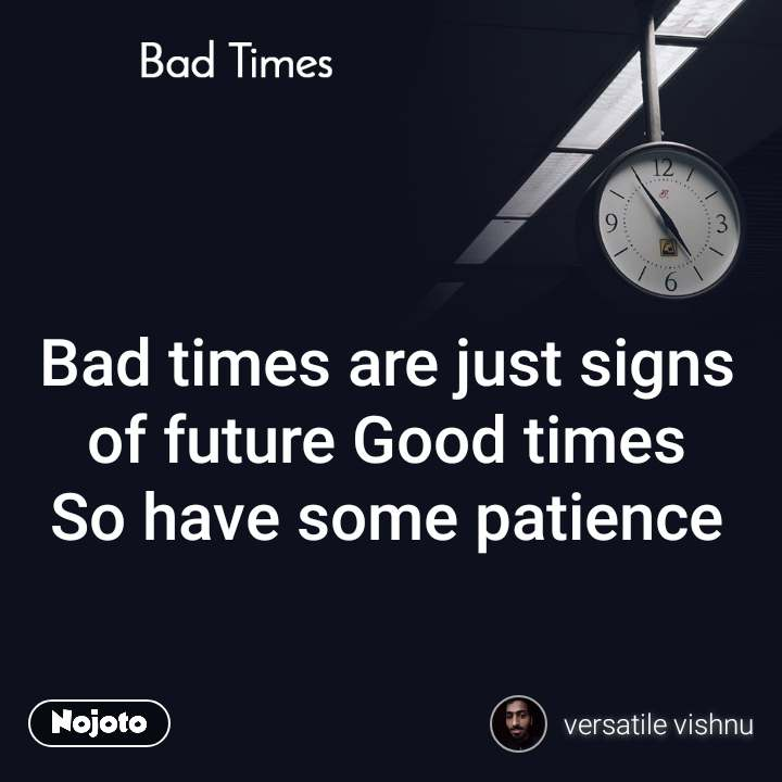 Bad Times Bad times are just signs of future Good times So have some patience