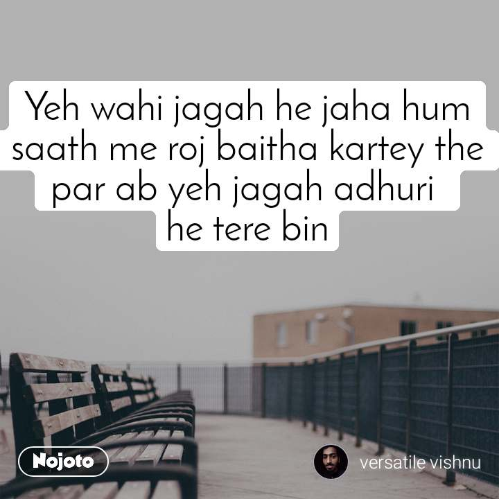 Yeh wahi jagah he jaha hum saath me roj baitha kartey the par ab yeh jagah adhuri  he tere bin