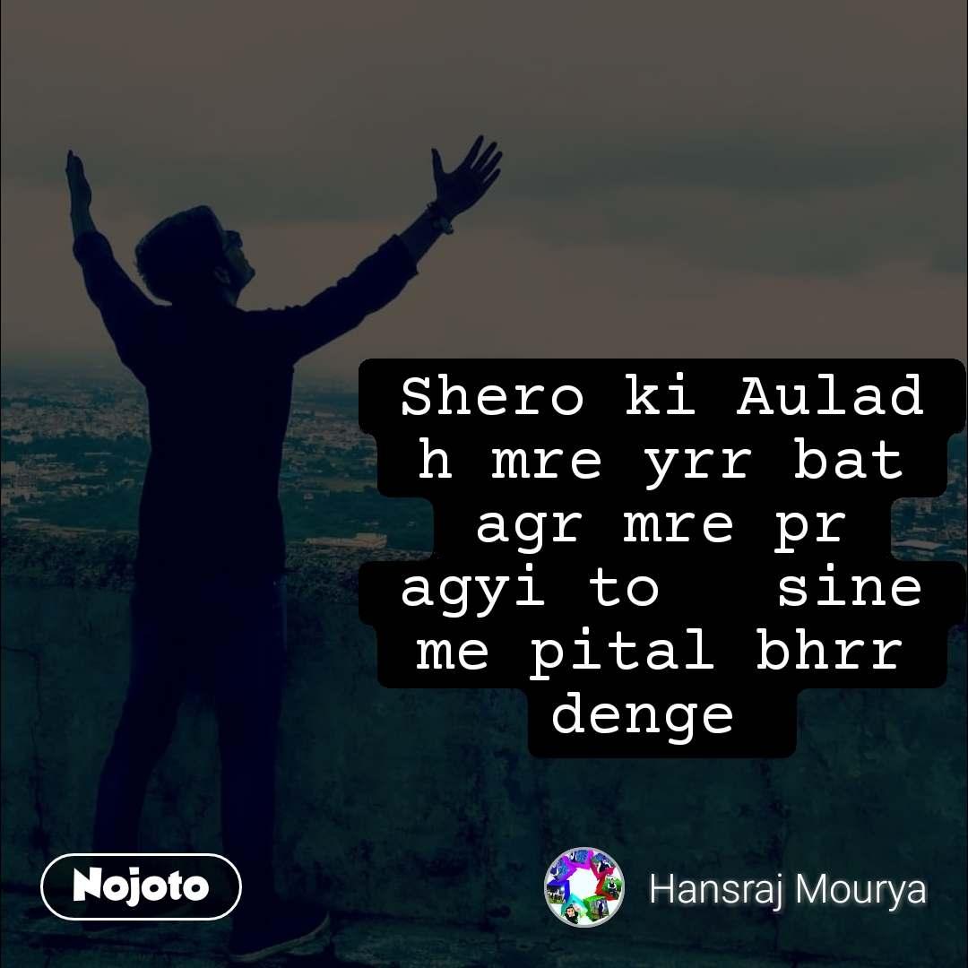 Shero ki Aulad h mre yrr bat agr mre pr agyi to   sine me pital bhrr denge
