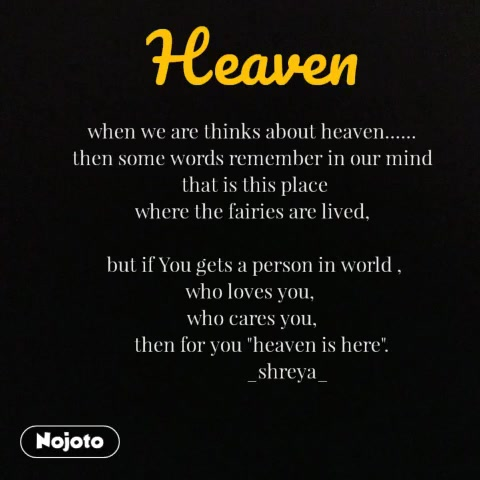 "when we are thinks about heaven...... then some words remember in our mind   that is this place  where the fairies are lived,   but if You gets a person in world , who loves you,  who cares you,     then for you ""heaven is here"".                _shreya_ Heaven"