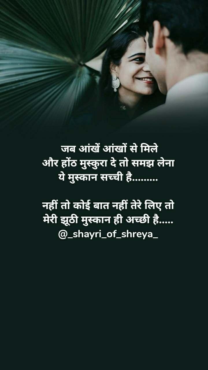 जब आंखें आंखों से मिले  और होंठ मुस्कुरा दे तो समझ लेना  ये मुस्कान सच्ची है.........   नहीं तो कोई बात नहीं तेरे लिए तो  मेरी झूठी मुस्कान ही अच्छी है..... @_shayri_of_shreya_