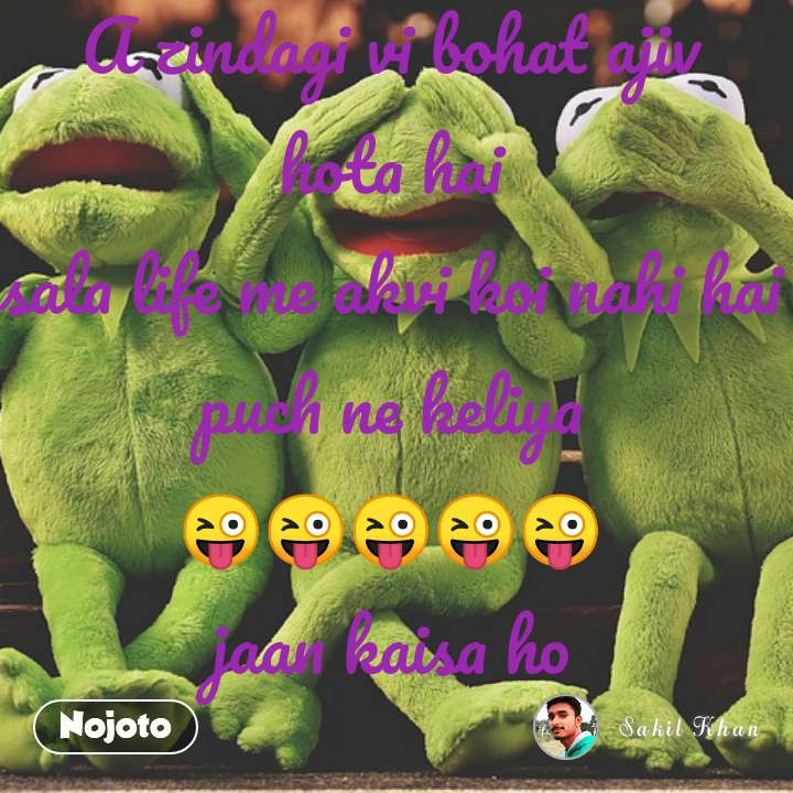A zindagi vi bohat ajiv hota hai sala life me akvi koi nahi hai puch ne keliya 😜😜😜😜😜 jaan kaisa ho