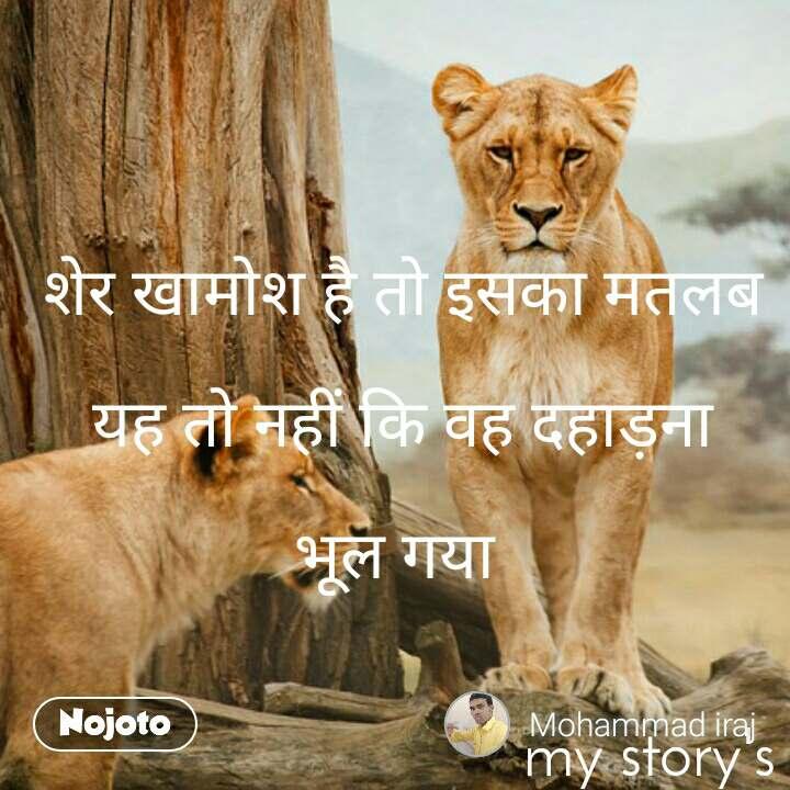 शेर खामोश है तो इसका मतलब   यह तो नहीं कि वह दहाड़ना         भूल गया                                                                my story's