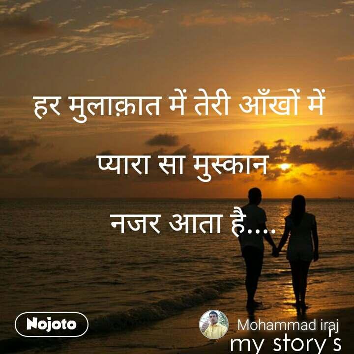 हर मुलाक़ात में तेरी आँखों में    प्यारा सा मुस्कान      नजर आता है....                                                              my story's