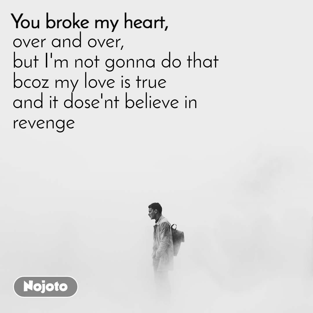 You broke my heart over and over, but I'm not gonna do that bcoz my love is true and it dose'nt believe in  revenge