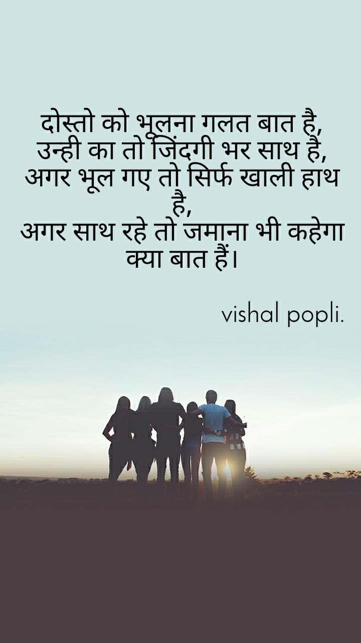 दोस्तो को भूलना गलत बात है, उन्ही का तो जिंदगी भर साथ है, अगर भूल गए तो सिर्फ खाली हाथ है, अगर साथ रहे तो जमाना भी कहेगा क्या बात हैं।                                                vishal popli.