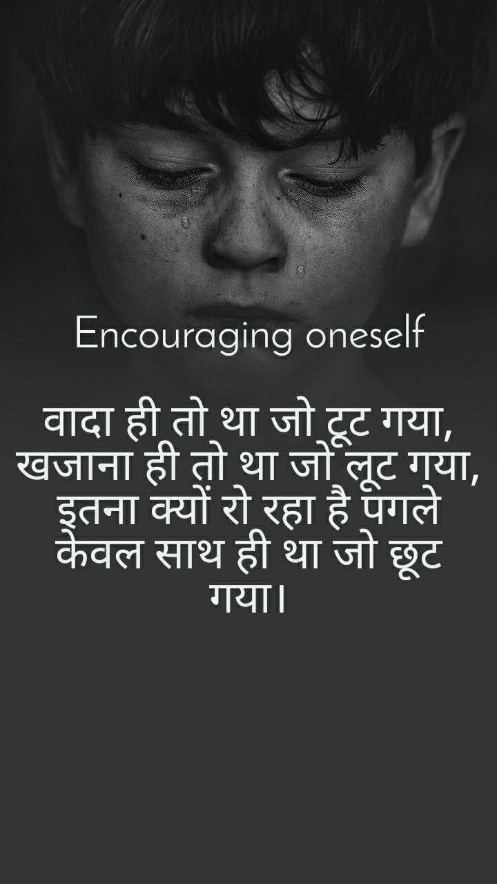 Encouraging oneself  वादा ही तो था जो टूट गया, खजाना ही तो था जो लूट गया, इतना क्यों रो रहा है पगले केवल साथ ही था जो छूट गया।